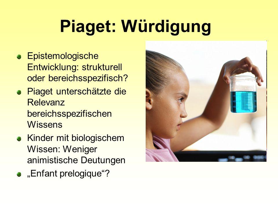 Piaget: Würdigung Epistemologische Entwicklung: strukturell oder bereichsspezifisch Piaget unterschätzte die Relevanz bereichsspezifischen Wissens.
