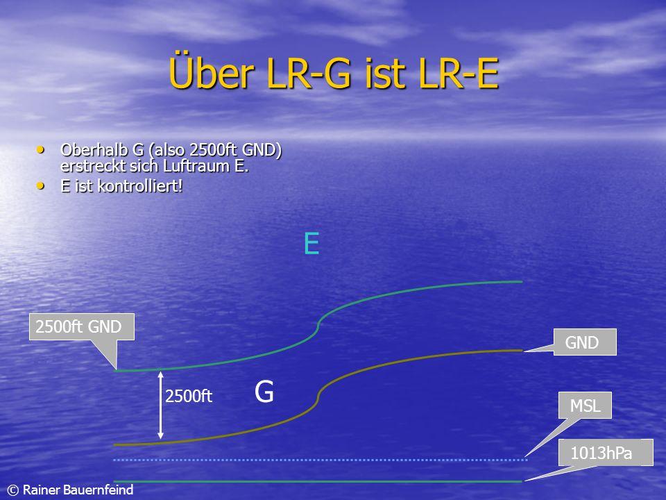 Über LR-G ist LR-E Oberhalb G (also 2500ft GND) erstreckt sich Luftraum E. E ist kontrolliert! E.