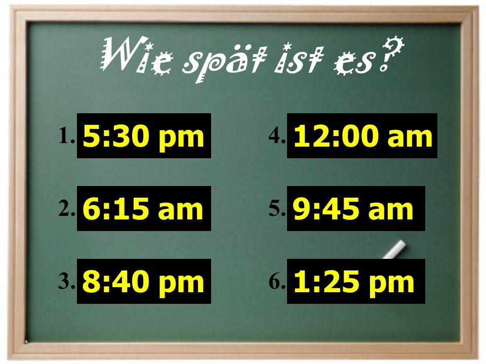Wie spät ist es 5:30 pm 6:15 am 8:40 pm 12:00 am 9:45 am 1:25 pm 1.