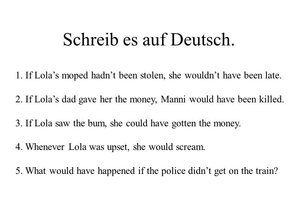 Schreib es auf Deutsch. 1. If Lola's moped hadn't been stolen, she wouldn't have been late.