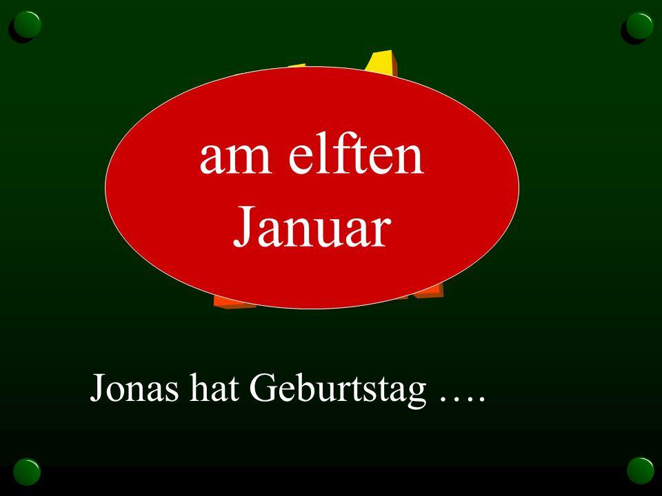 11.1. am elften Januar Jonas hat Geburtstag ….
