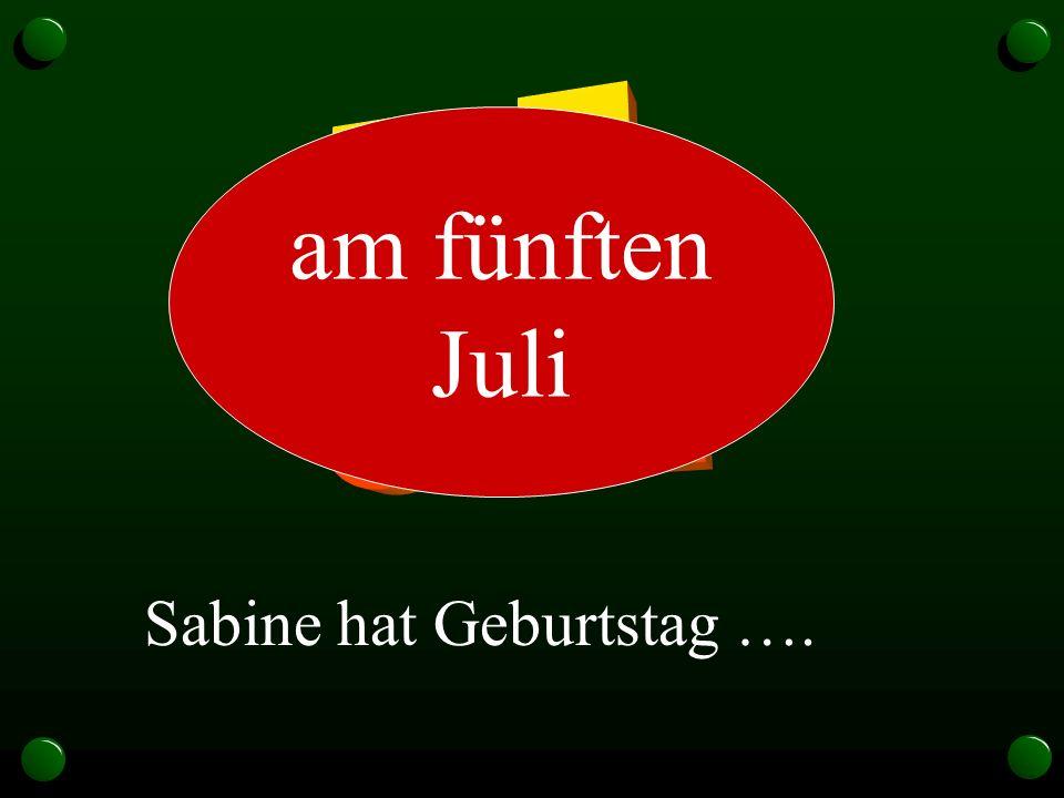 5.7. am fünften Juli Sabine hat Geburtstag ….