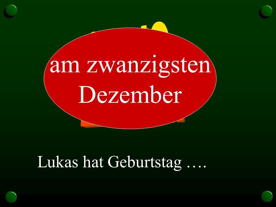 20.12. am zwanzigsten Dezember Lukas hat Geburtstag ….