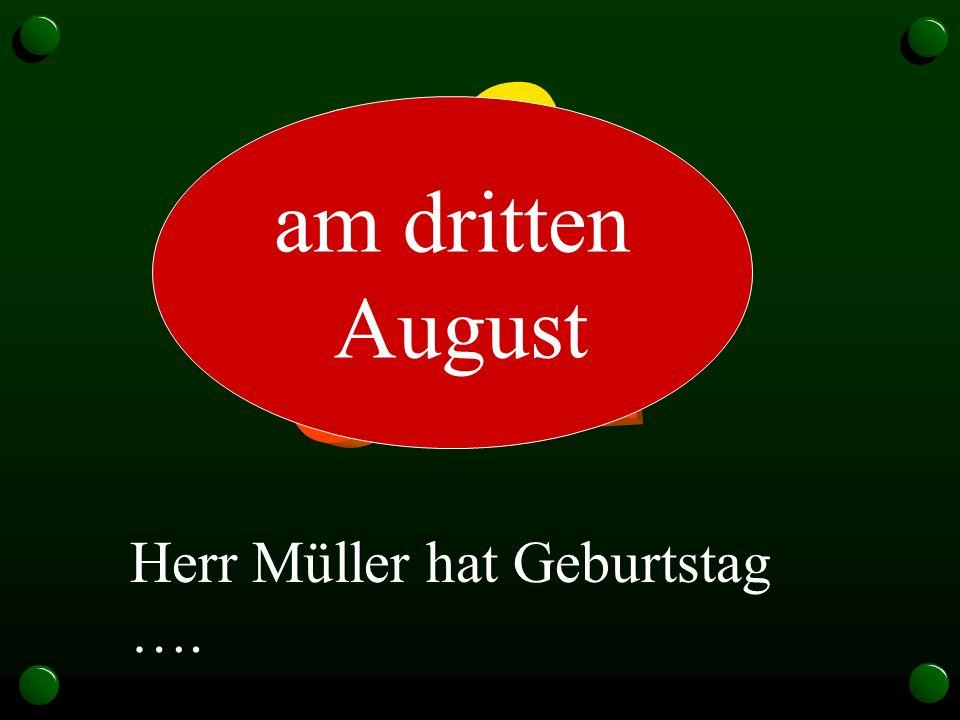 3.8. am dritten August Herr Müller hat Geburtstag ….