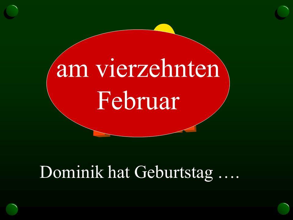 14.2. am vierzehnten Februar Dominik hat Geburtstag ….