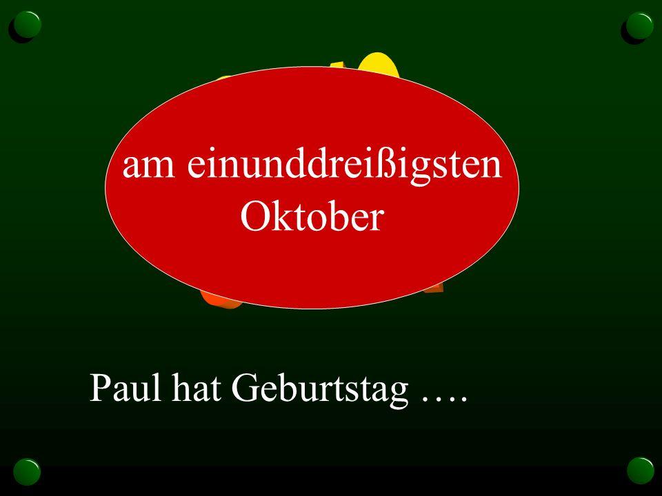 31.10. am einunddreißigsten Oktober Paul hat Geburtstag ….