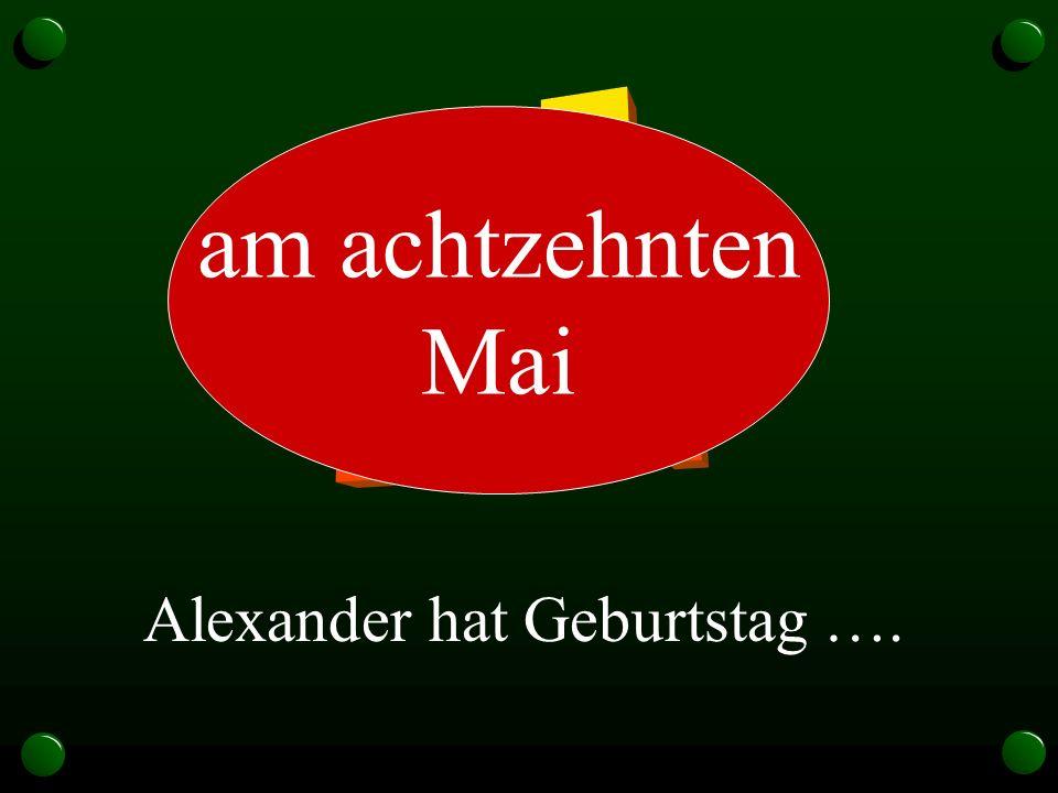18.5. am achtzehnten Mai Alexander hat Geburtstag ….