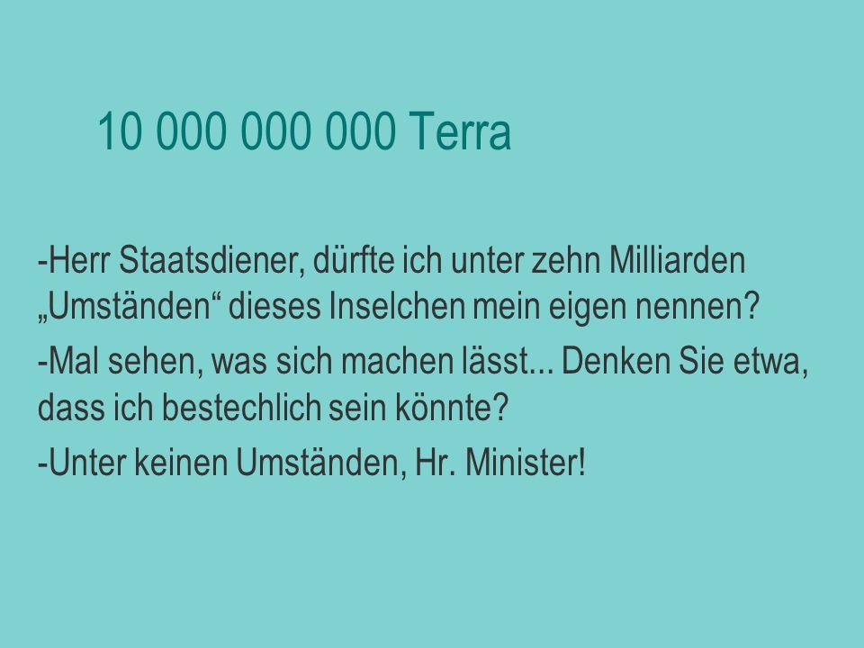 """biljezka 10 000 000 000 Terra. Herr Staatsdiener, dürfte ich unter zehn Milliarden """"Umständen dieses Inselchen mein eigen nennen"""