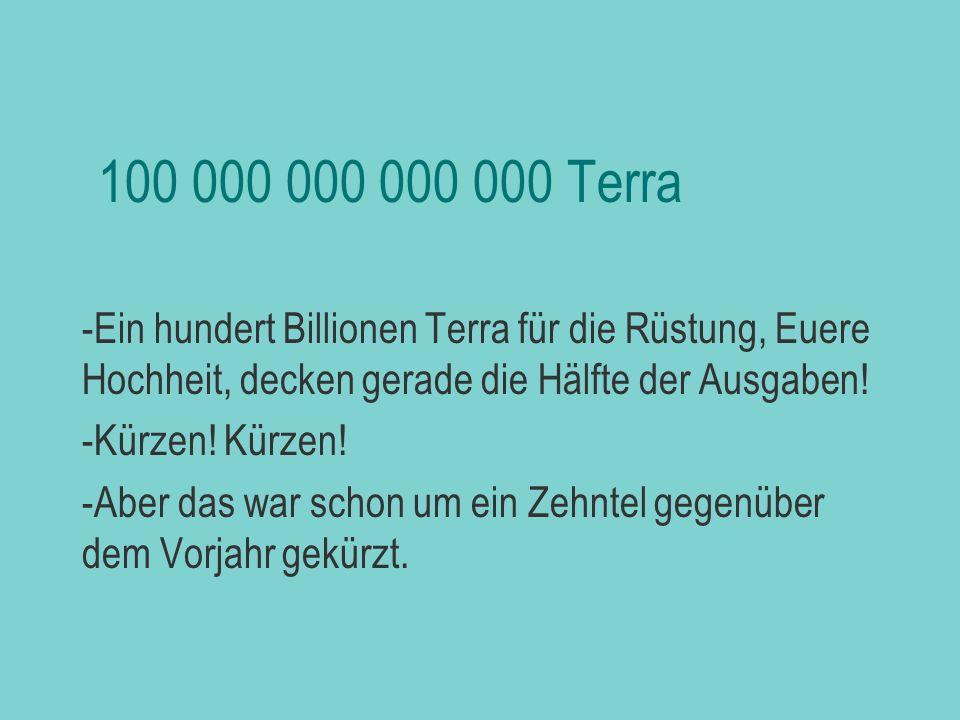 biljezka 100 000 000 000 000 Terra. Ein hundert Billionen Terra für die Rüstung, Euere Hochheit, decken gerade die Hälfte der Ausgaben!