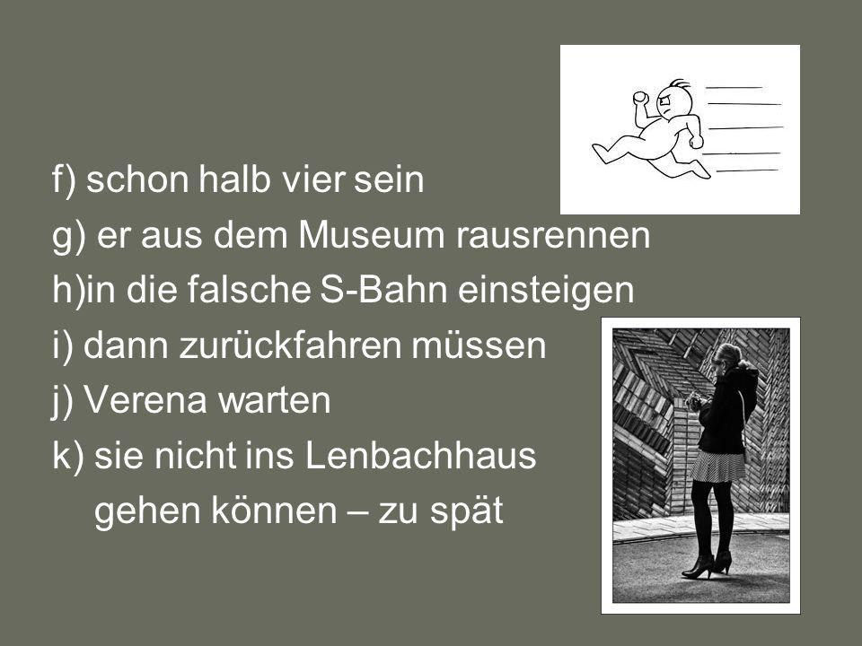 f) schon halb vier seing) er aus dem Museum rausrennen. h)in die falsche S-Bahn einsteigen. i) dann zurückfahren müssen.