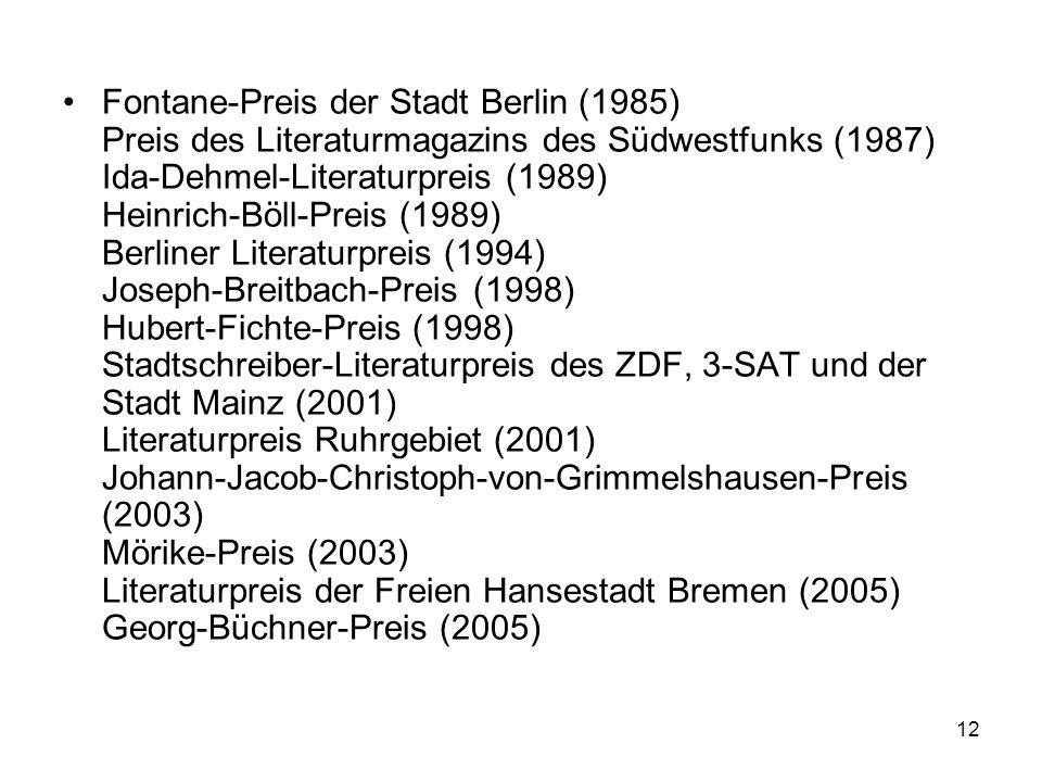 Fontane-Preis der Stadt Berlin (1985) Preis des Literaturmagazins des Südwestfunks (1987) Ida-Dehmel-Literaturpreis (1989) Heinrich-Böll-Preis (1989) Berliner Literaturpreis (1994) Joseph-Breitbach-Preis (1998) Hubert-Fichte-Preis (1998) Stadtschreiber-Literaturpreis des ZDF, 3-SAT und der Stadt Mainz (2001) Literaturpreis Ruhrgebiet (2001) Johann-Jacob-Christoph-von-Grimmelshausen-Preis (2003) Mörike-Preis (2003) Literaturpreis der Freien Hansestadt Bremen (2005) Georg-Büchner-Preis (2005)