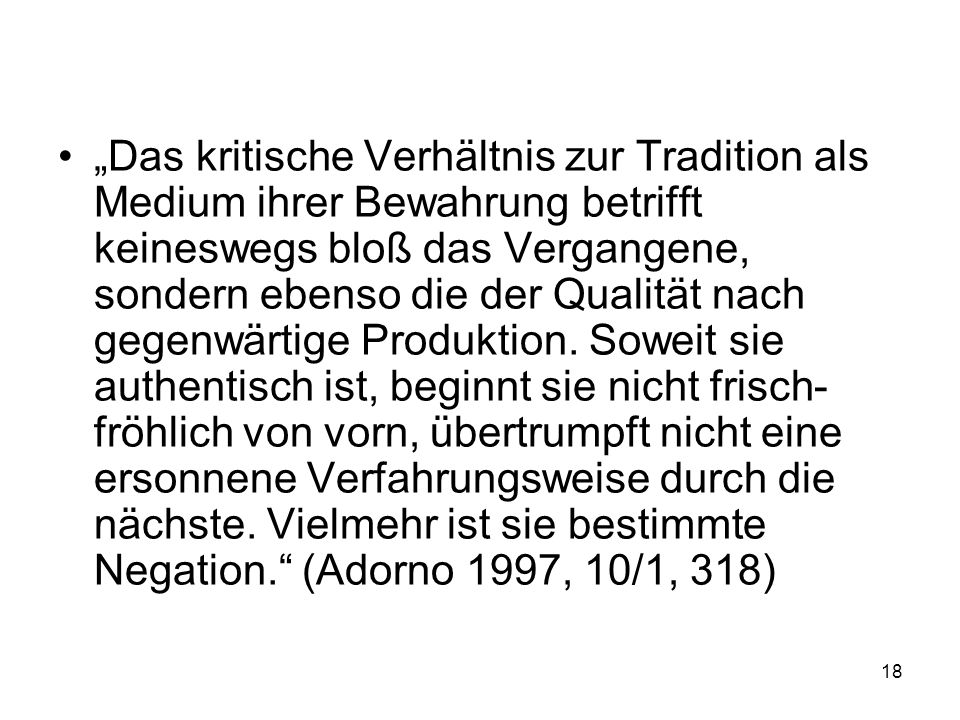 """""""Das kritische Verhältnis zur Tradition als Medium ihrer Bewahrung betrifft keineswegs bloß das Vergangene, sondern ebenso die der Qualität nach gegenwärtige Produktion."""
