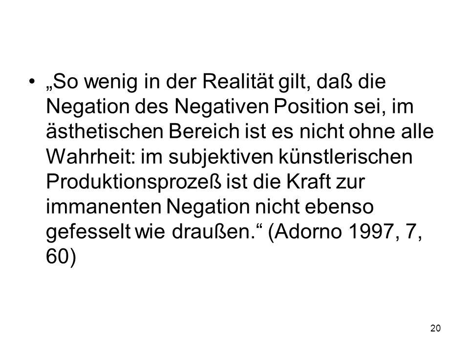"""""""So wenig in der Realität gilt, daß die Negation des Negativen Position sei, im ästhetischen Bereich ist es nicht ohne alle Wahrheit: im subjektiven künstlerischen Produktionsprozeß ist die Kraft zur immanenten Negation nicht ebenso gefesselt wie draußen. (Adorno 1997, 7, 60)"""