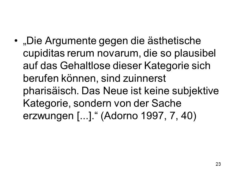 """""""Die Argumente gegen die ästhetische cupiditas rerum novarum, die so plausibel auf das Gehaltlose dieser Kategorie sich berufen können, sind zuinnerst pharisäisch."""