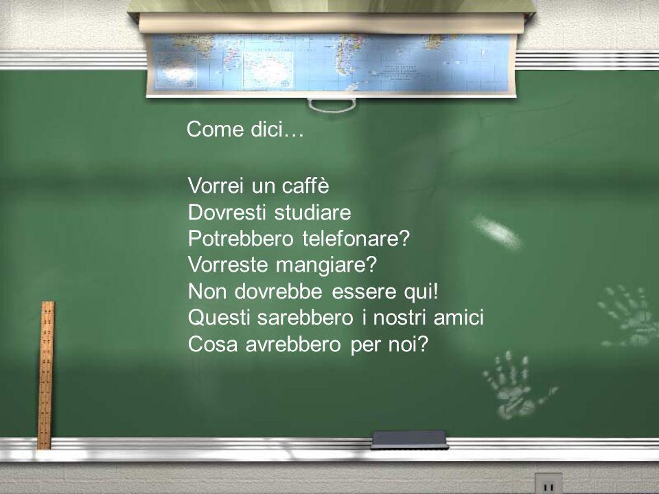 Come dici… Vorrei un caffè. Dovresti studiare. Potrebbero telefonare Vorreste mangiare Non dovrebbe essere qui!