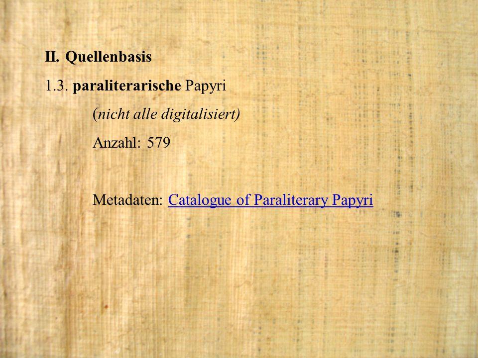 II. Quellenbasis 1.3. paraliterarische Papyri. (nicht alle digitalisiert) Anzahl: 579.