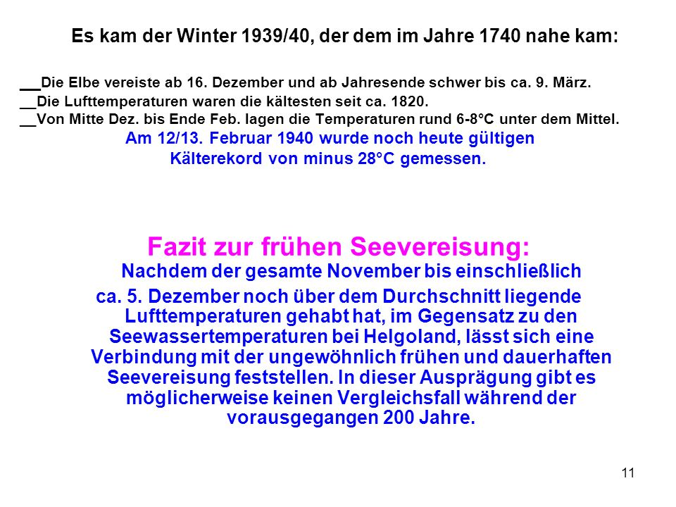 Es kam der Winter 1939/40, der dem im Jahre 1740 nahe kam: __Die Elbe vereiste ab 16. Dezember und ab Jahresende schwer bis ca. 9. März. __Die Lufttemperaturen waren die kältesten seit ca. 1820. __Von Mitte Dez. bis Ende Feb. lagen die Temperaturen rund 6-8°C unter dem Mittel. Am 12/13. Februar 1940 wurde noch heute gültigen Kälterekord von minus 28°C gemessen.