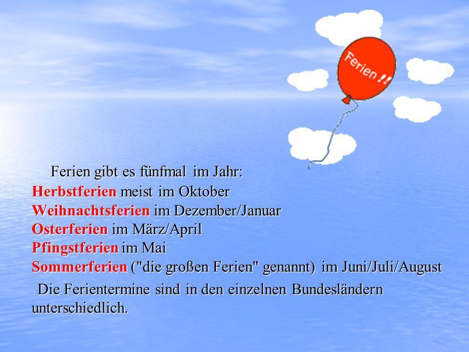 Ferien gibt es fünfmal im Jahr: Herbstferien meist im Oktober Weihnachtsferien im Dezember/Januar Osterferien im März/April Pfingstferien im Mai Sommerferien ( die großen Ferien genannt) im Juni/Juli/August