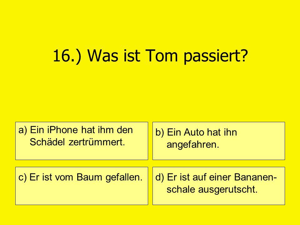 16.) Was ist Tom passiert a) Ein iPhone hat ihm den Schädel zertrümmert. b) Ein Auto hat ihn angefahren.