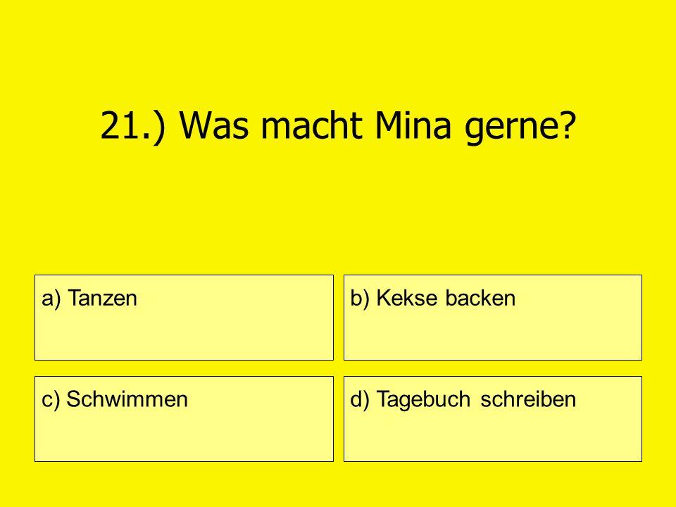 21.) Was macht Mina gerne a) Tanzen b) Kekse backen c) Schwimmen