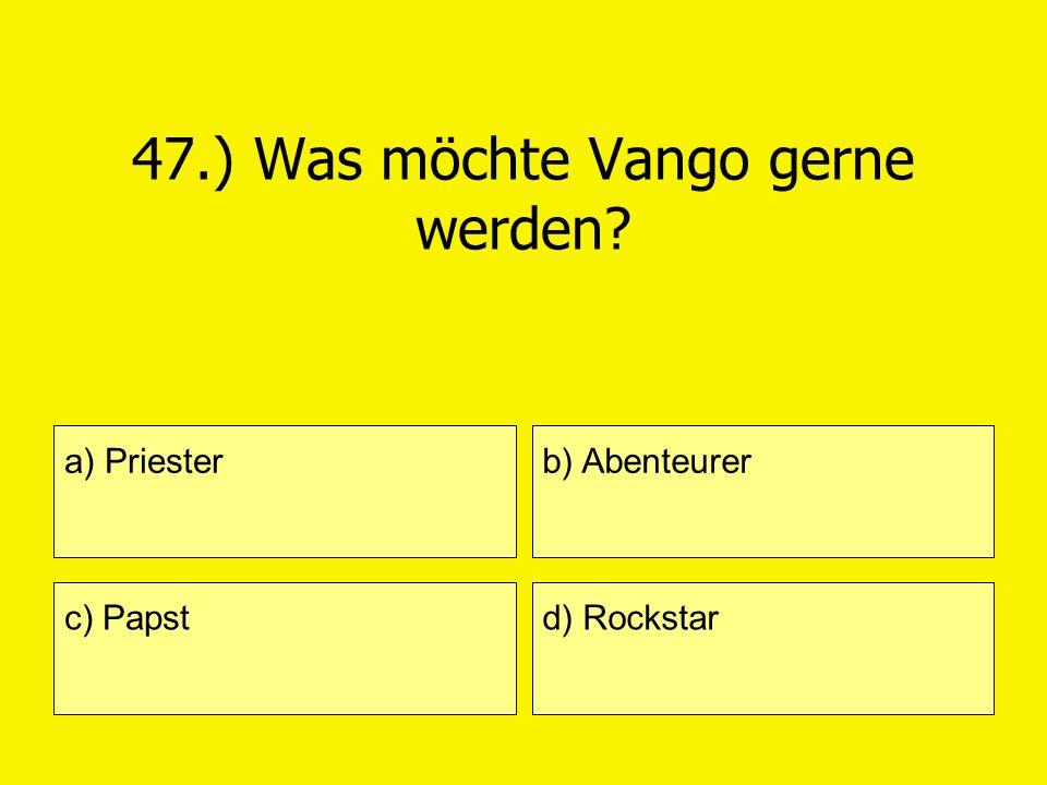 47.) Was möchte Vango gerne werden