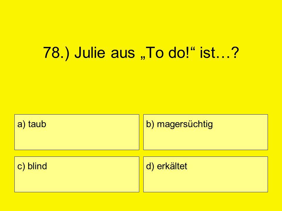 """78.) Julie aus """"To do! ist… a) taub b) magersüchtig c) blind"""