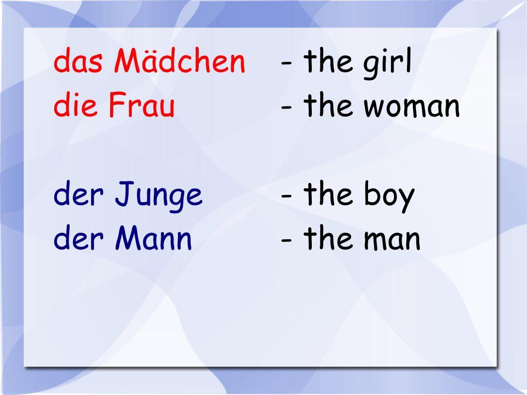 das Mädchen - the girl die Frau - the woman der Junge - the boy der Mann - the man