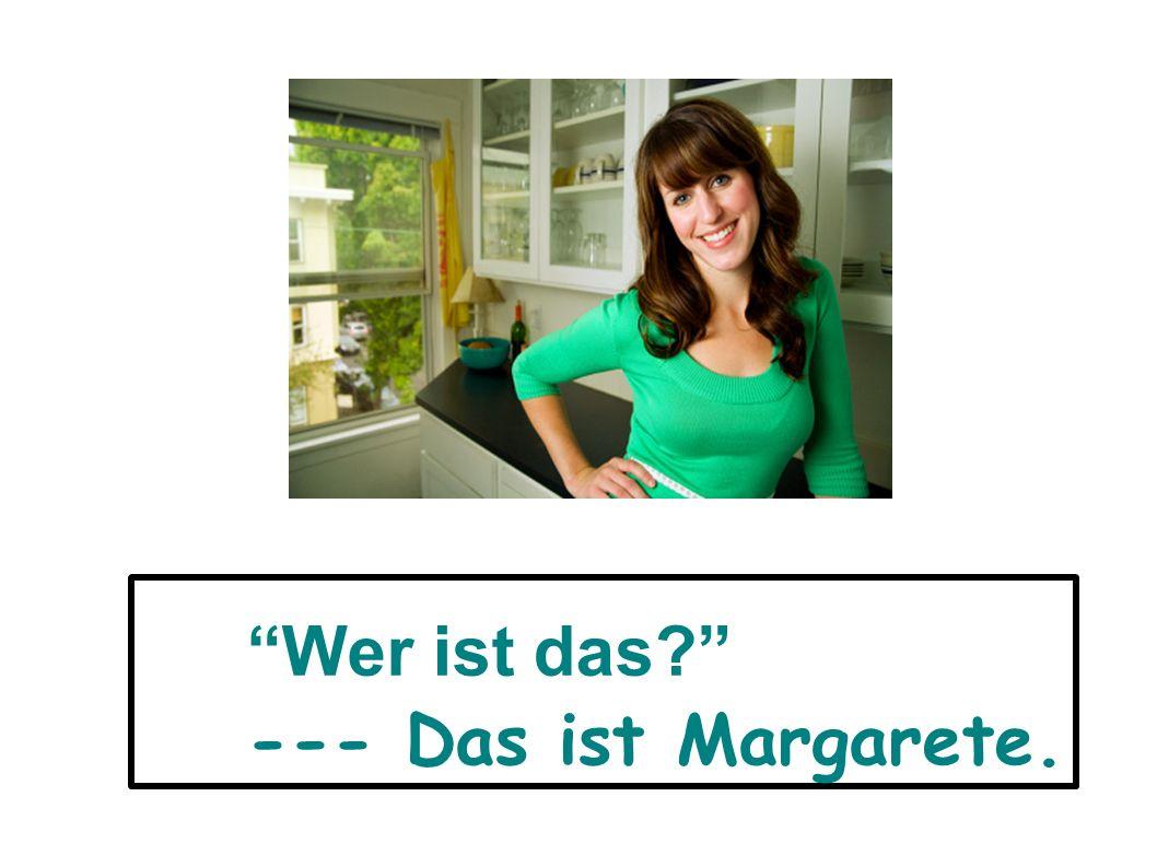 Wer ist das --- Das ist Margarete.