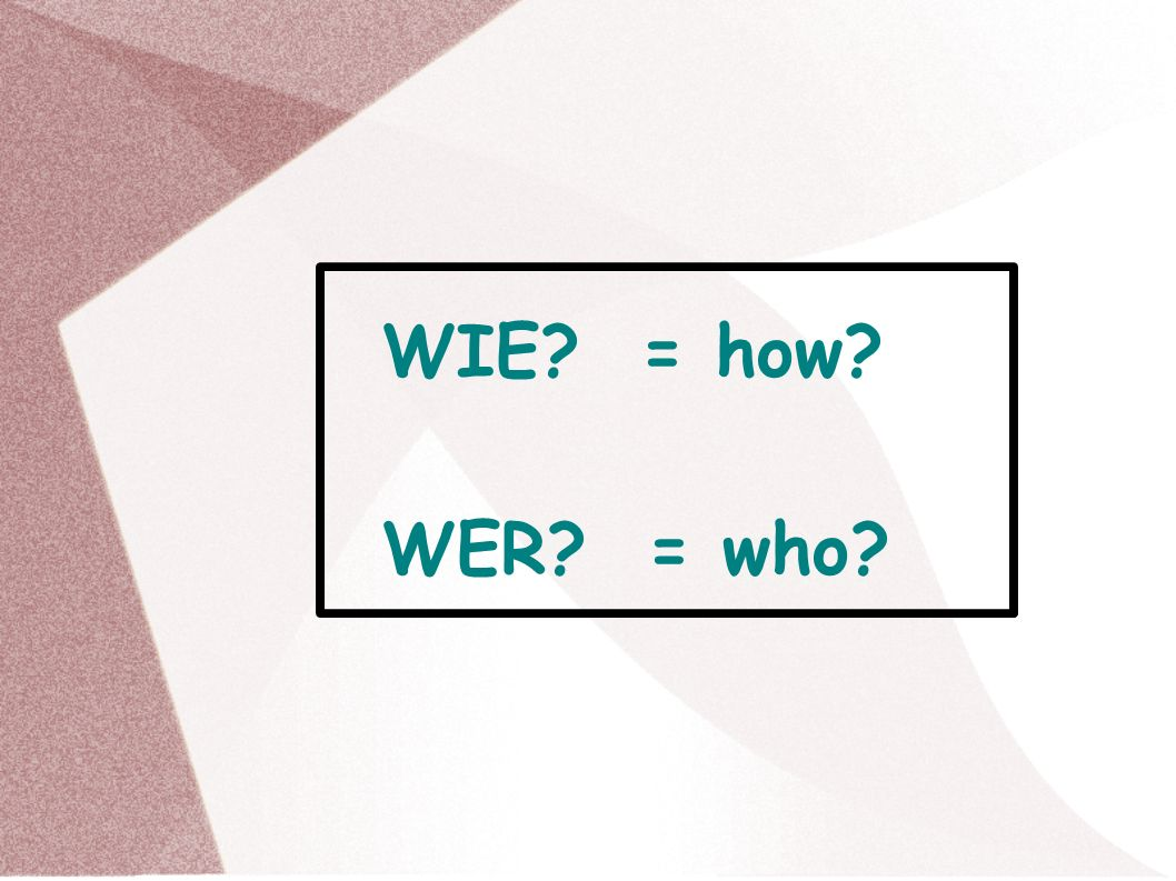 WIE = how WER = who