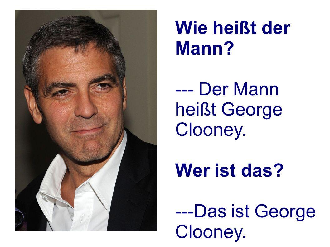 Wie heißt der Mann --- Der Mann heißt George Clooney. Wer ist das ---Das ist George Clooney.