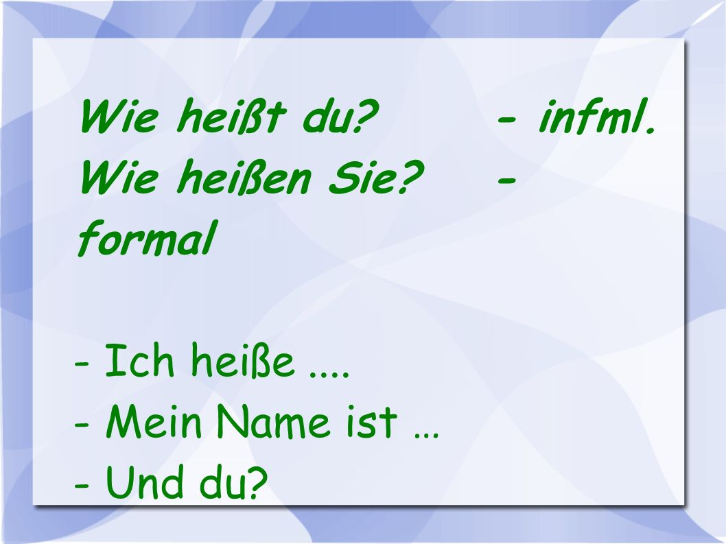Wie heißt du - infml. Wie heißen Sie - formal - Ich heiße .... - Mein Name ist … - Und du