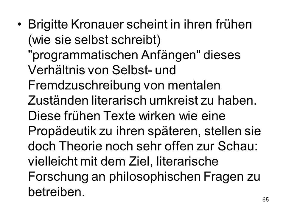Brigitte Kronauer scheint in ihren frühen (wie sie selbst schreibt) programmatischen Anfängen dieses Verhältnis von Selbst- und Fremdzuschreibung von mentalen Zuständen literarisch umkreist zu haben.