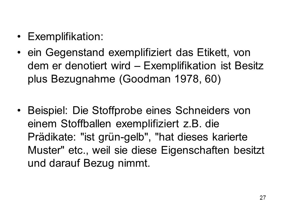 Exemplifikation:ein Gegenstand exemplifiziert das Etikett, von dem er denotiert wird – Exemplifikation ist Besitz plus Bezugnahme (Goodman 1978, 60)