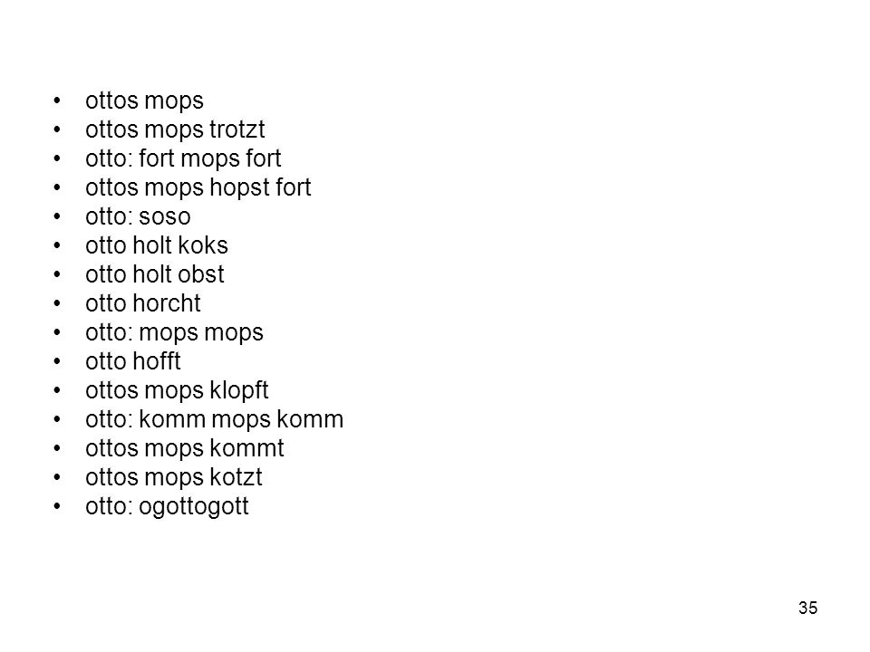 ottos mopsottos mops trotzt. otto: fort mops fort. ottos mops hopst fort. otto: soso. otto holt koks.