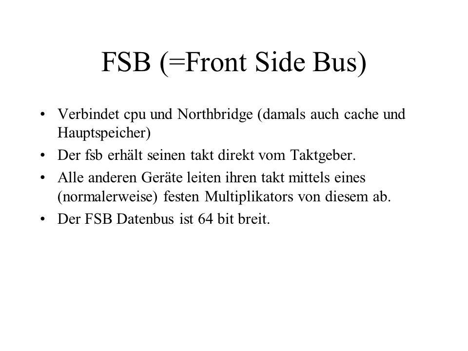 FSB (=Front Side Bus) Verbindet cpu und Northbridge (damals auch cache und Hauptspeicher) Der fsb erhält seinen takt direkt vom Taktgeber.