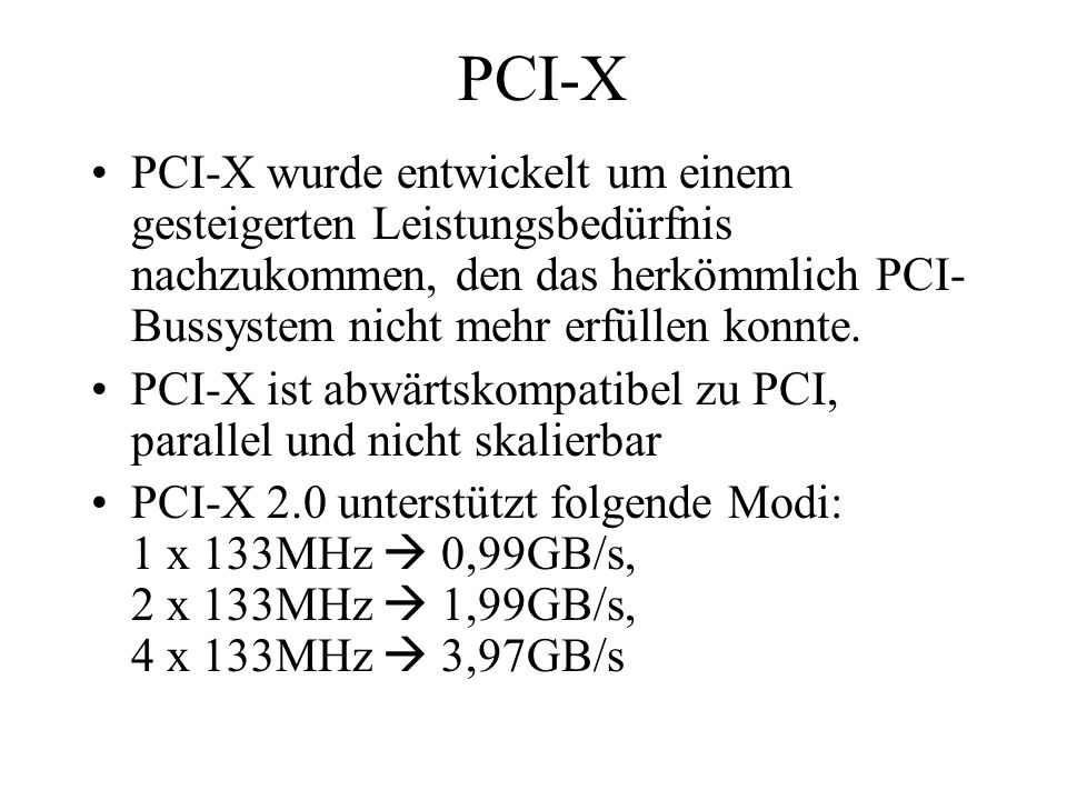 PCI-XPCI-X wurde entwickelt um einem gesteigerten Leistungsbedürfnis nachzukommen, den das herkömmlich PCI-Bussystem nicht mehr erfüllen konnte.