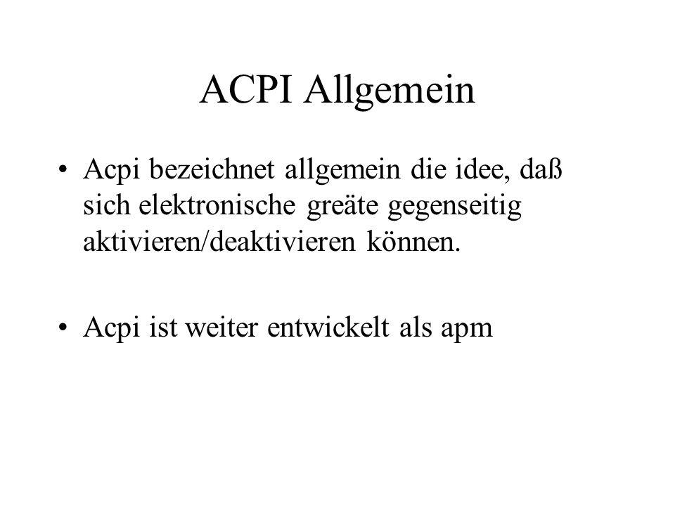 ACPI AllgemeinAcpi bezeichnet allgemein die idee, daß sich elektronische greäte gegenseitig aktivieren/deaktivieren können.