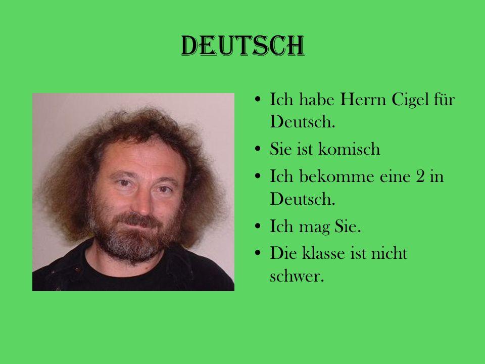 Deutsch Ich habe Herrn Cigel für Deutsch. Sie ist komisch