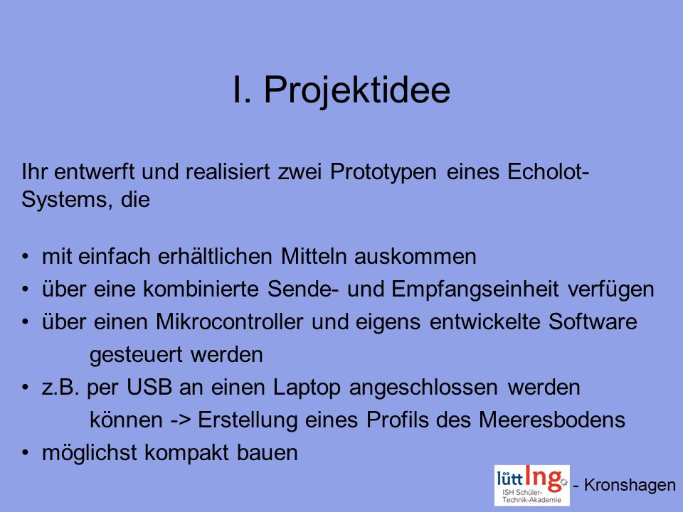 I. Projektidee Ihr entwerft und realisiert zwei Prototypen eines Echolot-Systems, die. mit einfach erhältlichen Mitteln auskommen.