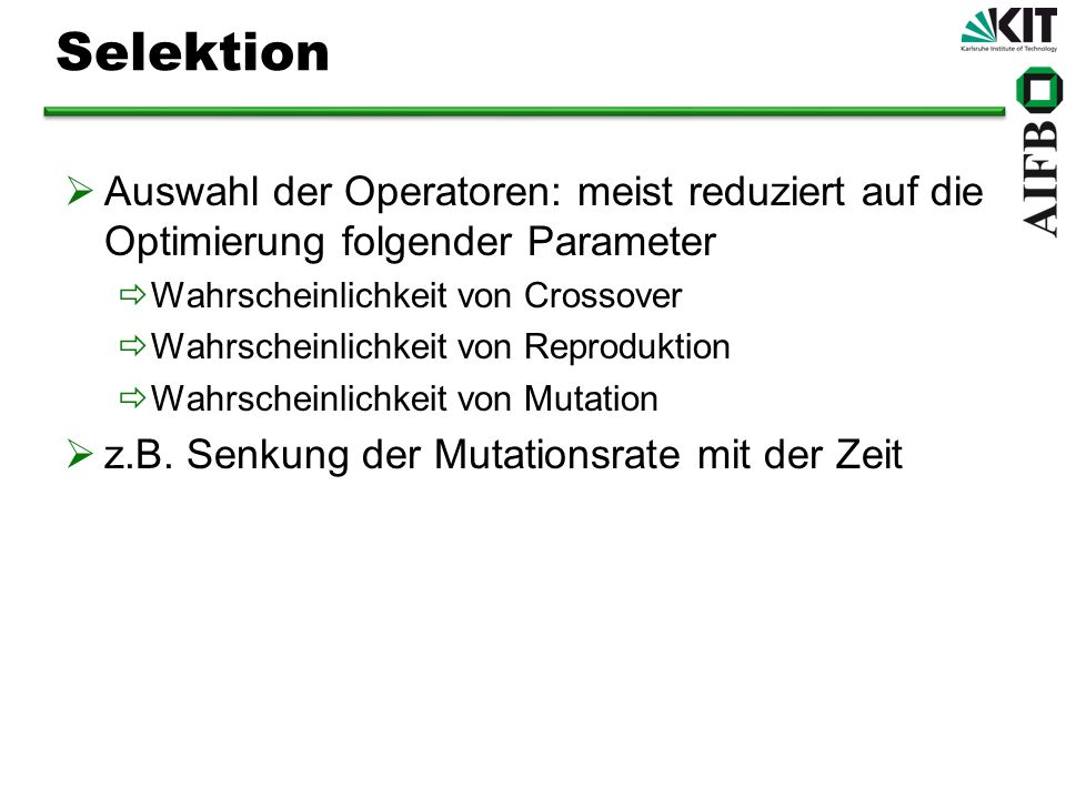 Selektion Auswahl der Operatoren: meist reduziert auf die Optimierung folgender Parameter. Wahrscheinlichkeit von Crossover.