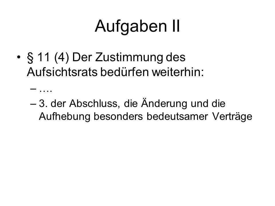 Aufgaben II § 11 (4) Der Zustimmung des Aufsichtsrats bedürfen weiterhin: ….