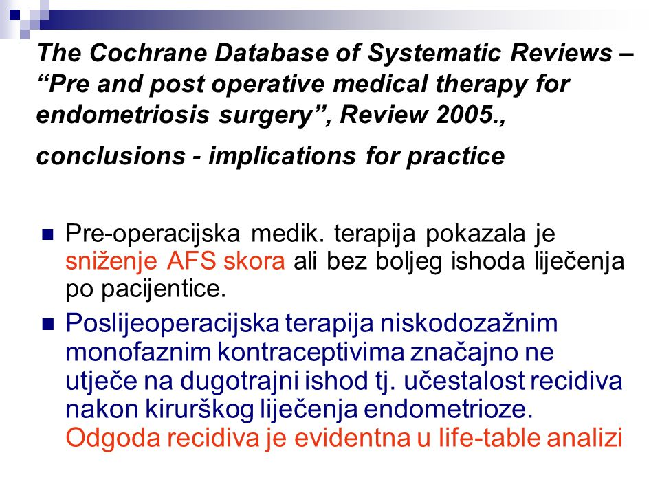 The Cochrane Database of Systematic Reviews – Pre and post operative medical therapy for endometriosis surgery , Review 2005., conclusions - implications for practice