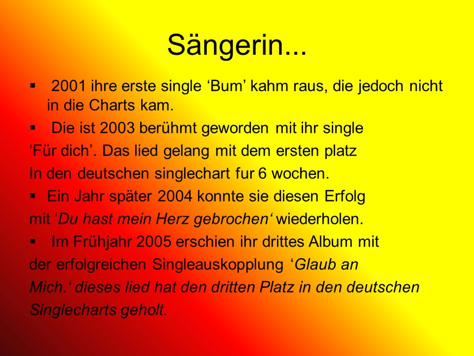 Sängerin... 2001 ihre erste single 'Bum' kahm raus, die jedoch nicht in die Charts kam. Die ist 2003 berühmt geworden mit ihr single.
