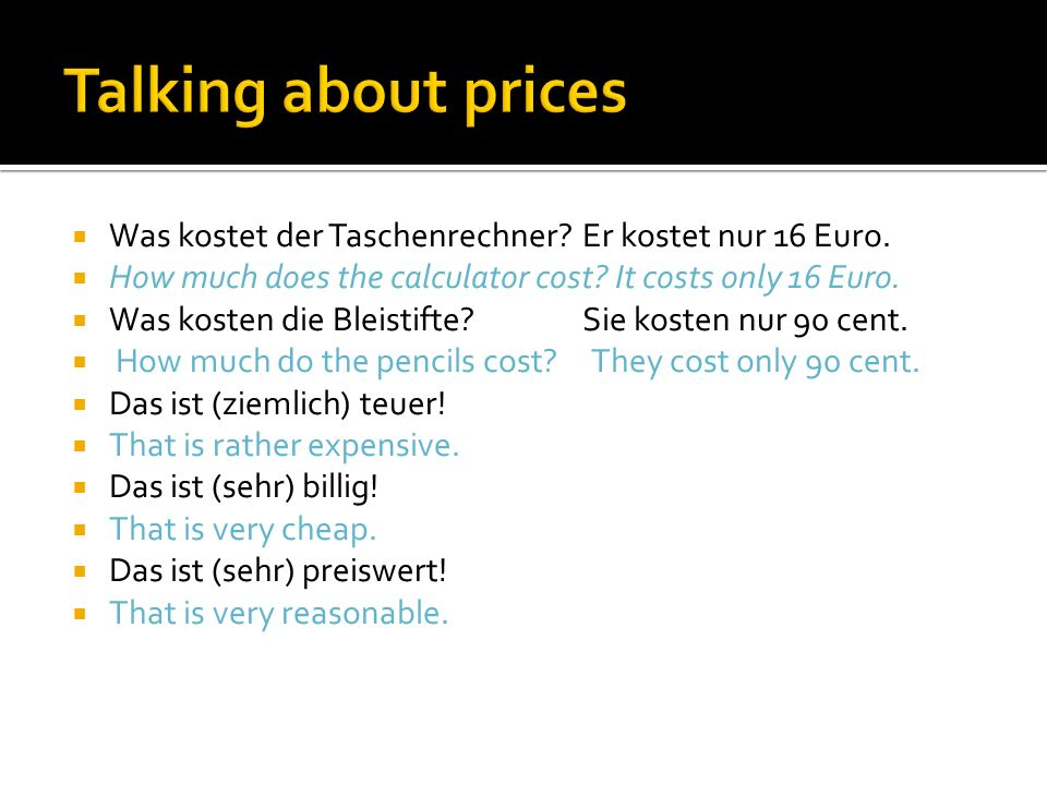 Talking about prices Was kostet der Taschenrechner Er kostet nur 16 Euro. How much does the calculator cost It costs only 16 Euro.