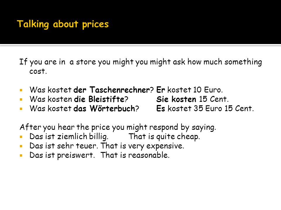 Talking about prices If you are in a store you might you might ask how much something cost. Was kostet der Taschenrechner Er kostet 10 Euro.