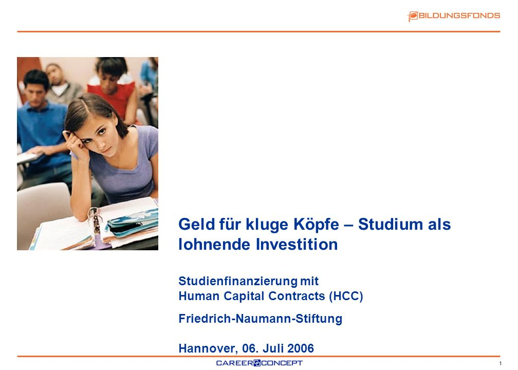 Geld für kluge Köpfe – Studium als lohnende Investition Studienfinanzierung mit Human Capital Contracts (HCC) Friedrich-Naumann-Stiftung Hannover, 06.