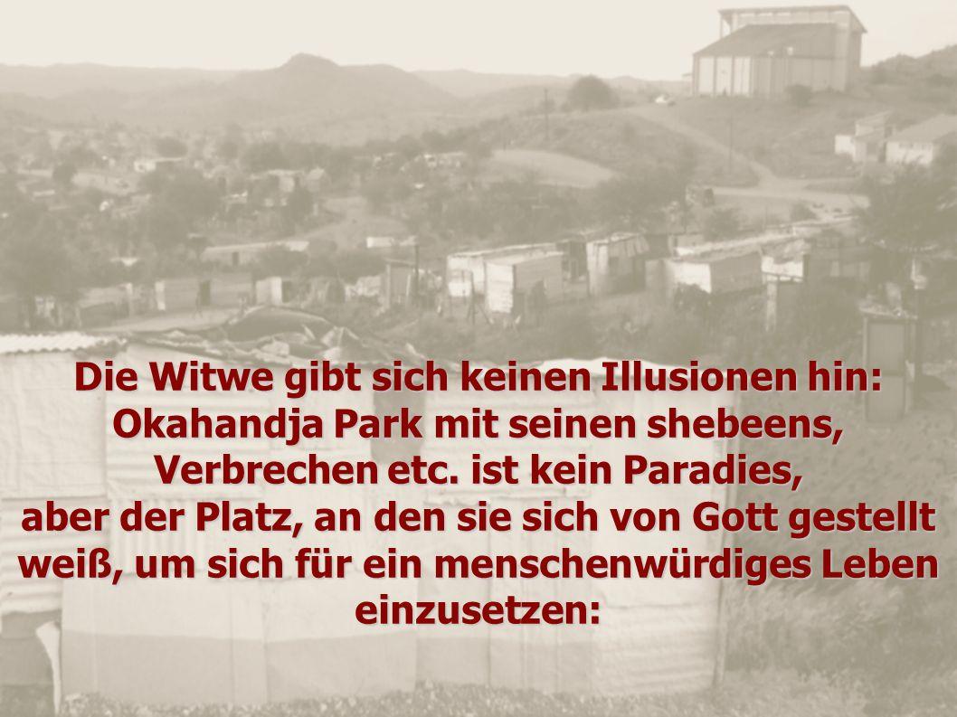 Die Witwe gibt sich keinen Illusionen hin: Okahandja Park mit seinen shebeens, Verbrechen etc. ist kein Paradies,