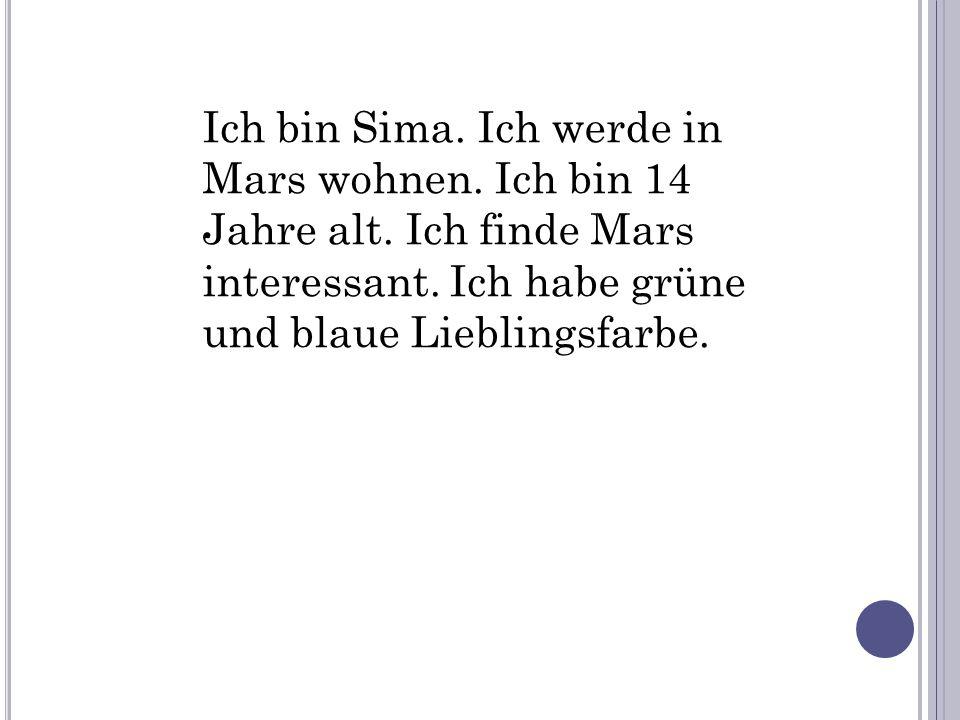 Ich bin Sima. Ich werde in Mars wohnen. Ich bin 14 Jahre alt