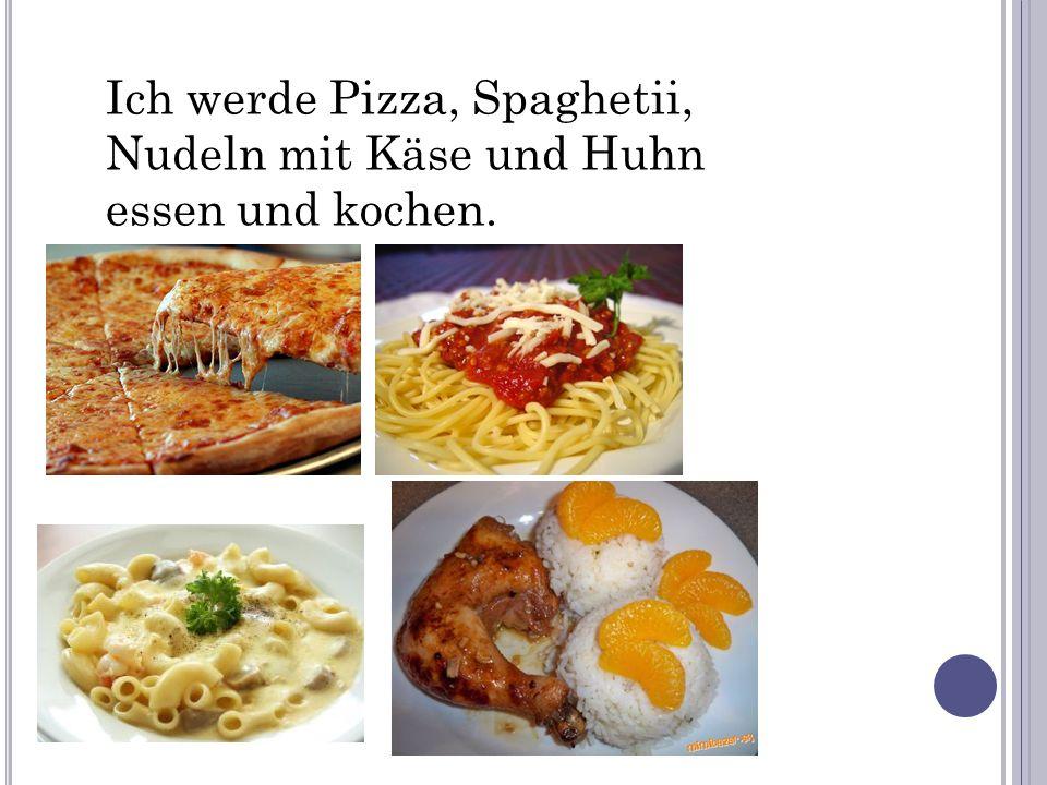Ich werde Pizza, Spaghetii, Nudeln mit Käse und Huhn essen und kochen.