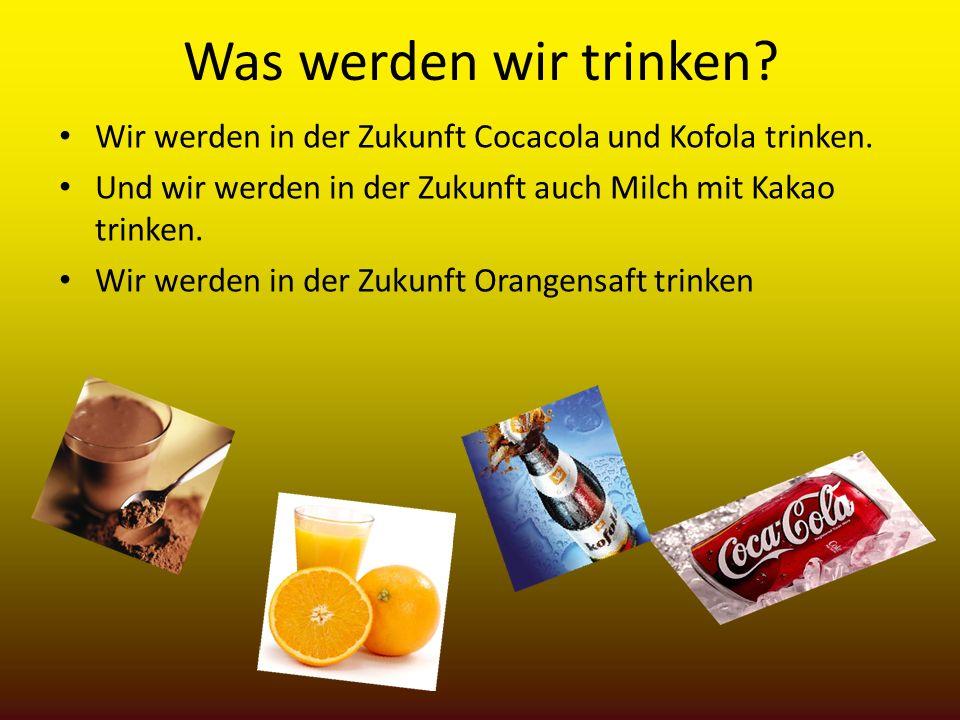 Was werden wir trinken Wir werden in der Zukunft Cocacola und Kofola trinken. Und wir werden in der Zukunft auch Milch mit Kakao trinken.
